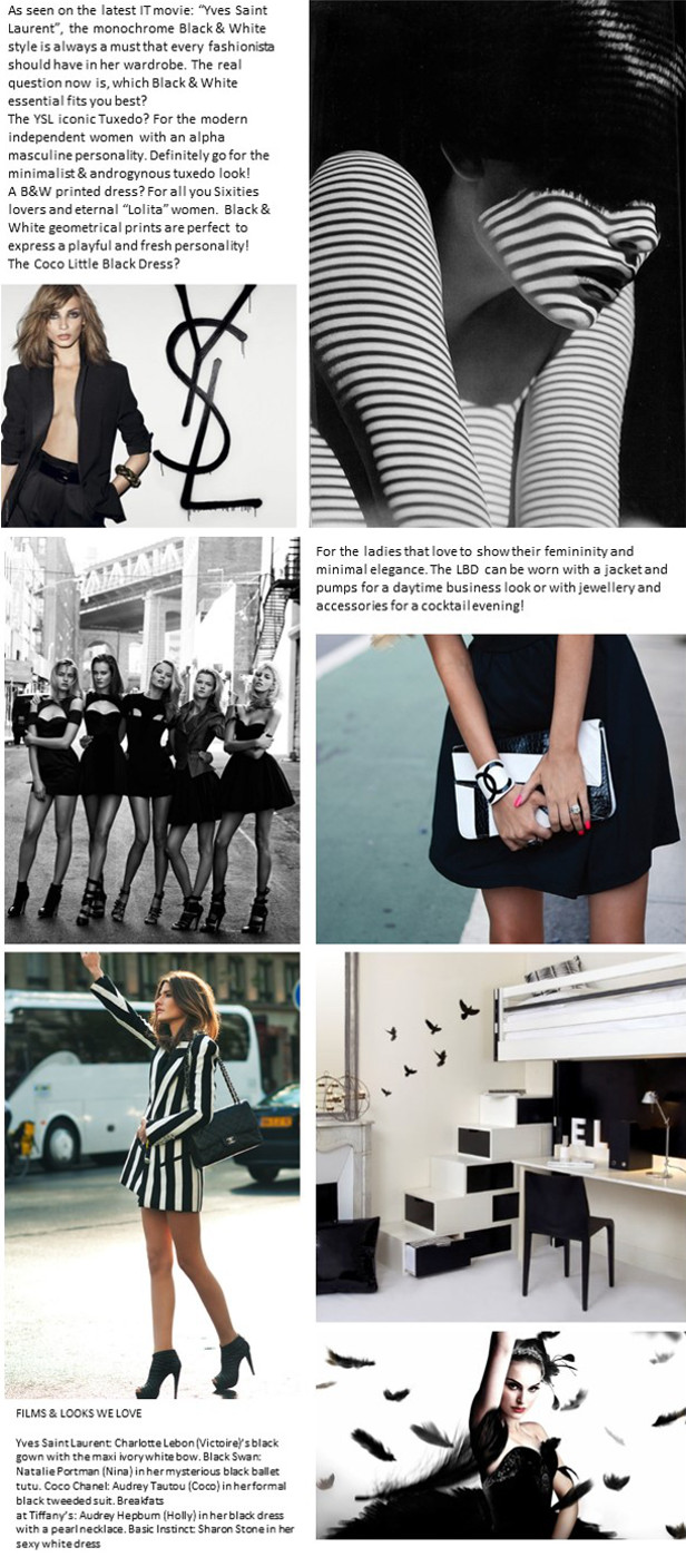 "As seen on the latest IT movie: ""Yves Saint Laurent"", the monochrome Black & White style is always a must that every fashionista should have in her wardrobe. The real question now is, which Black & White essential fits you best? The YSL iconic Tuxedo? For the modern independent women with an alpha masculine personality. Definitely go for the minimalist & androgynous tuxedo look! A B&W printed dress? For all you Sixities lovers and eternal ""Lolita"" women. Black & White geometrical prints are perfect to express a playful and fresh personality! The Coco Little Black Dress? For the ladies that love to show their femininity and minimal elegance. The LBD can be worn with a jacket and pumps for a daytime business look or with jewellery and accessories for a cocktail evening!"